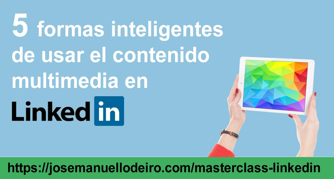 5-formas-inteligentes-de-usar el contenido multimedia -Jose-Manuel-Lodeiro-Experto-LinkedIn-Curso-Social-Selling